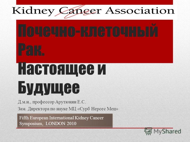 Почечно-клеточный Рак. Настоящее и Будущее Д.м.н., профессор Арутюнян Е.С. Зам. Директора по науке МЦ «Сурб Нерсес Мец» Fifth European International Kidney Cancer Symposium, LONDON 2010