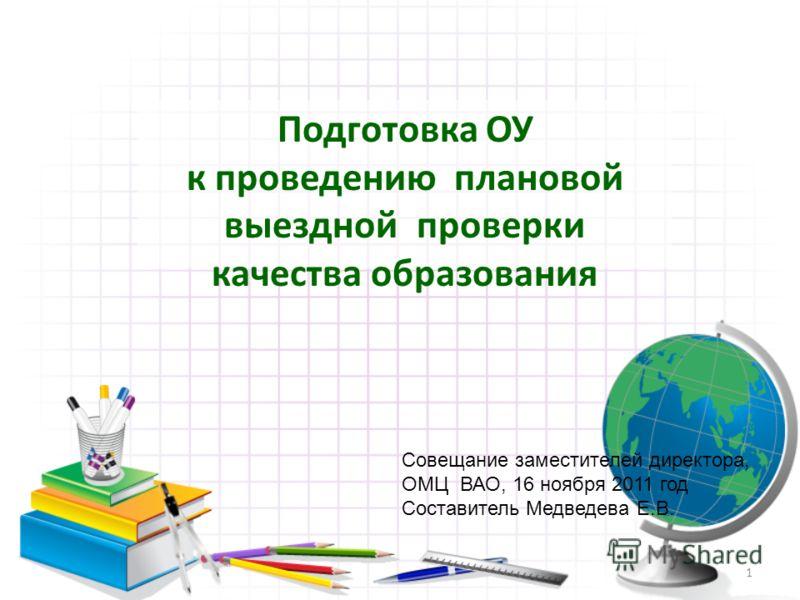 Подготовка ОУ к проведению плановой выездной проверки качества образования 1 Совещание заместителей директора, ОМЦ ВАО, 16 ноября 2011 год Составитель Медведева Е.В.