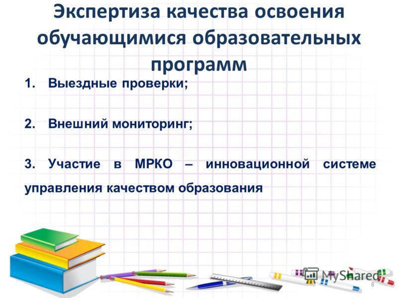Экспертиза качества освоения обучающимися образовательных программ 1.Выездные проверки; 2.Внешний мониторинг; 3.Участие в МРКО – инновационной системе управления качеством образования 8