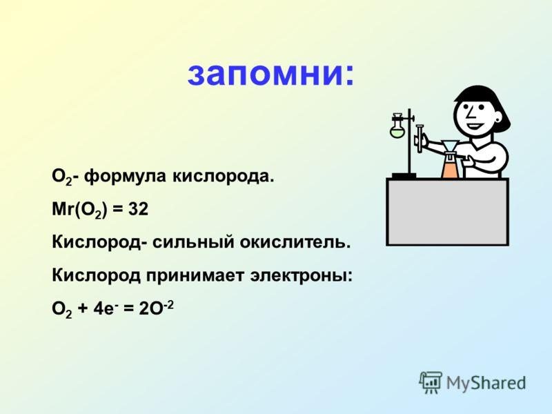 О 2 - формула кислорода. Мr(О 2 ) = 32 Кислород- сильный окислитель. Кислород принимает электроны: О 2 + 4е - = 2О -2 запомни: