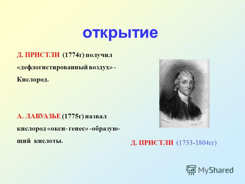 открытие Д. ПРИСТЛИ (1774г) получил «дефлогистированный воздух» - Кислород. А. ЛАВУАЗЬЕ (1775г) назвал кислород «окси- генес» -образую- щий кислоты. Д. ПРИСТЛИ (1733-1804гг)