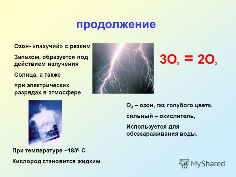 продолжение Озон- «пахучий» с резким Запахом, образуется под действием излучения Солнца, а также при электрических разрядах в атмосфере 3О 2 = 2О 3 О 3 – озон, газ голубого цвета, сильный – окислитель, Используется для обеззараживания воды. При темпе