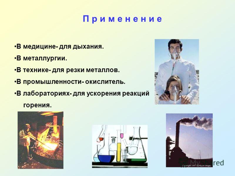 В медицине- для дыхания. В металлургии. В технике- для резки металлов. В промышленности- окислитель. В лабораториях- для ускорения реакций горения. П р и м е н е н и е