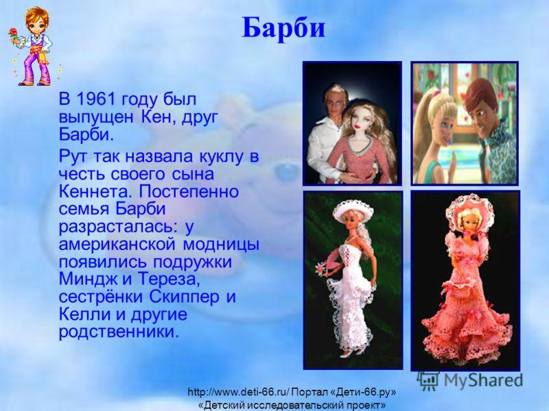 Барби В 1961 году был выпущен Кен, друг Барби. Рут так назвала куклу в честь своего сына Кеннета. Постепенно семья Барби разрасталась: у американской модницы появились подружки Миндж и Тереза, сестрёнки Скиппер и Келли и другие родственники. http://w