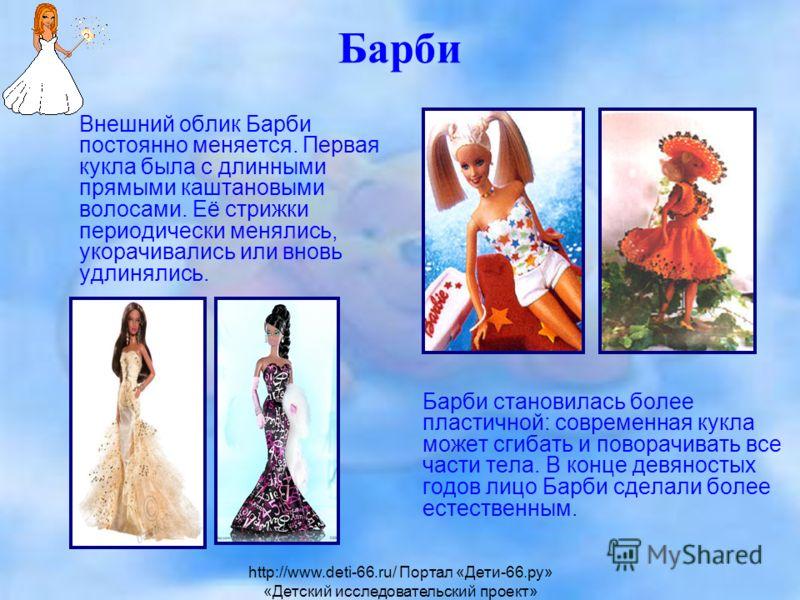 Барби Внешний облик Барби постоянно меняется. Первая кукла была с длинными прямыми каштановыми волосами. Её стрижки периодически менялись, укорачивались или вновь удлинялись. Барби становилась более пластичной: современная кукла может сгибать и повор