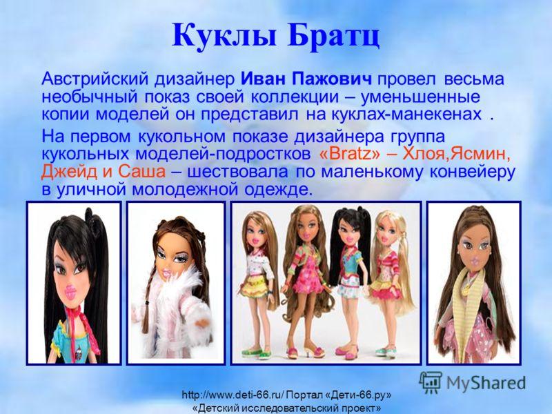 Куклы Братц Австрийский дизайнер Иван Пажович провел весьма необычный показ своей коллекции – уменьшенные копии моделей он представил на куклах-манекенах. На первом кукольном показе дизайнера группа кукольных моделей-подростков «Bratz» – Хлоя,Ясмин,