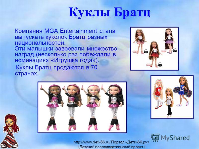 Куклы Братц Компания MGA Entertainment стала выпускать куколок Братц разных национальностей. Эти малышки завоевали множество наград (несколько раз побеждали в номинациях «Игрушка года»). Куклы Братц продаются в 70 странах. http://www.deti-66.ru/ Порт