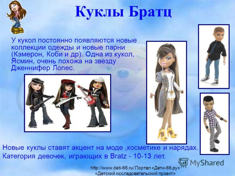 Куклы Братц У кукол постоянно появляются новые коллекции одежды и новые парни (Кэмерон, Коби и др). Одна из кукол, Ясмин, очень похожа на звезду Дженнифер Лопес. Новые куклы ставят акцент на моде,косметике и нарядах. Категория девочек, играющих в Bra