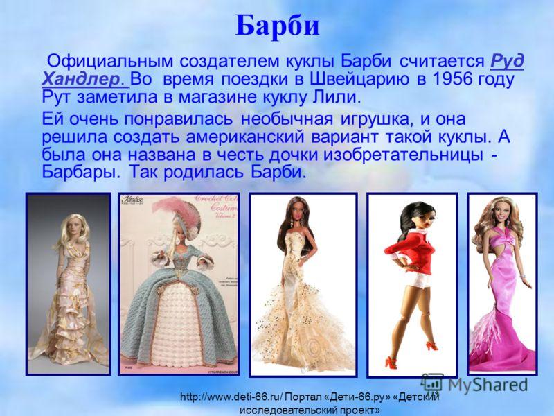 Барби Официальным создателем куклы Барби считается Руд Хандлер. Во время поездки в Швейцарию в 1956 году Рут заметила в магазине куклу Лили.Руд Хандлер. Ей очень понравилась необычная игрушка, и она решила создать американский вариант такой куклы. А