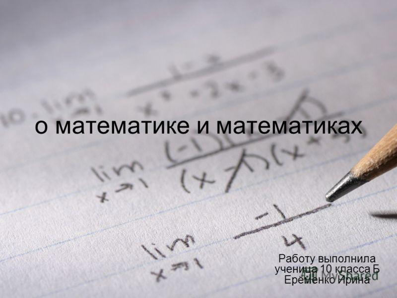 о математике и математиках Работу выполнила ученица 10 класса Б Ерёменко Ирина