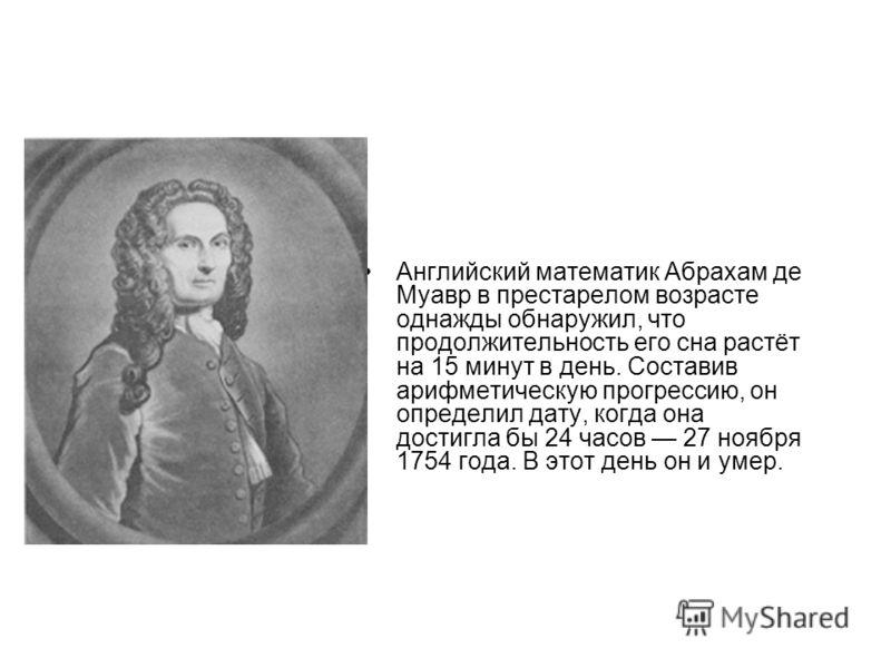 Английский математик Абрахам де Муавр в престарелом возрасте однажды обнаружил, что продолжительность его сна растёт на 15 минут в день. Составив арифметическую прогрессию, он определил дату, когда она достигла бы 24 часов 27 ноября 1754 года. В этот