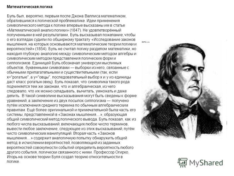 Математическая логика Буль был, вероятно, первым после Джона Валлиса математиком, обратившимся к логической проблематике. Идеи применения символического метода к логике впервые высказаны им в статье «Математический анализ логики» (1847). Не удовлетво