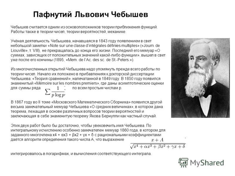 Пафнутий Львович Чебышев Чебышев считается одним из основоположников теории приближения функций. Работы также в теории чисел, теории вероятностей, механике. Учёная деятельность Чебышева, начавшаяся в 1843 году появлением в свет небольшой заметки «Not