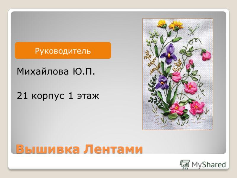 Руководитель Вышивка Лентами Михайлова Ю.П. 21 корпус 1 этаж Руководитель