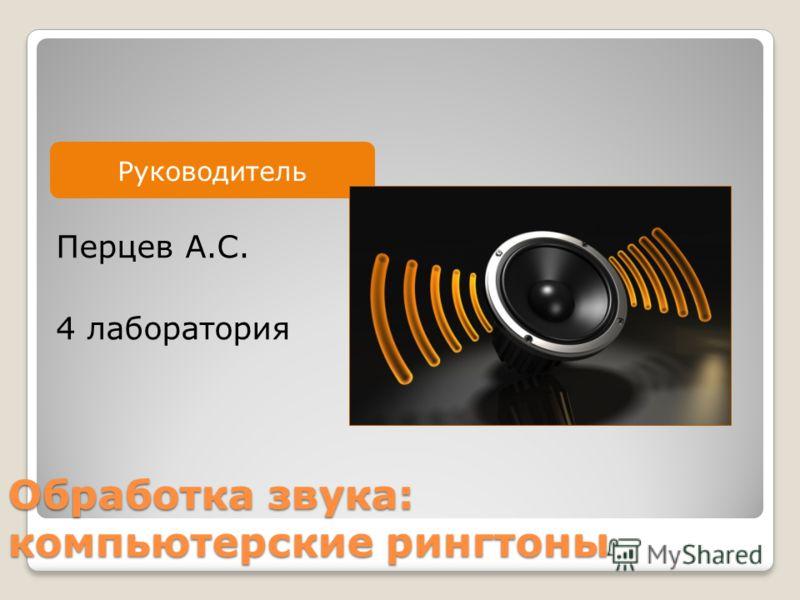 Руководитель Обработка звука: компьютерские рингтоны Перцев А.С. 4 лаборатория