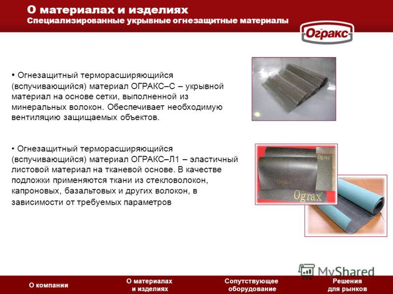 О материалах и изделиях Специализированные укрывные огнезащитные материалы Огнезащитный терморасширяющийся (вспучивающийся) материал ОГРАКС–С – укрывной материал на основе сетки, выполненной из минеральных волокон. Обеспечивает необходимую вентиляцию
