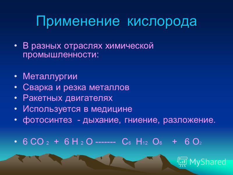 Применение кислорода В разных отраслях химической промышленности: Металлургии Сварка и резка металлов Ракетных двигателях Используется в медицине фотосинтез - дыхание, гниение, разложение. 6 СО 2 + 6 Н 2 О ------- С 6 Н 12 О 6 + 6 О 2