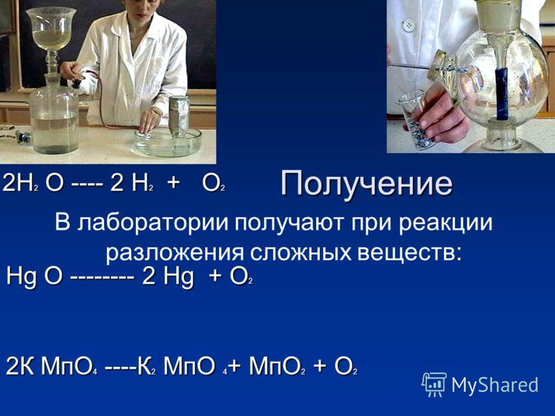 Получение В лаборатории получают при реакции разложения сложных веществ: 2Н 2 О ---- 2 Н 2 + О 2 Нg О -------- 2 Нg + О 2 2К МпО 4 ----К 2 МпО 4 + МпО 2 + О 2