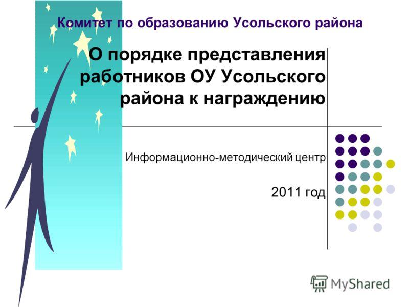 Комитет по образованию Усольского района О порядке представления работников ОУ Усольского района к награждению Информационно-методический центр 2011 год