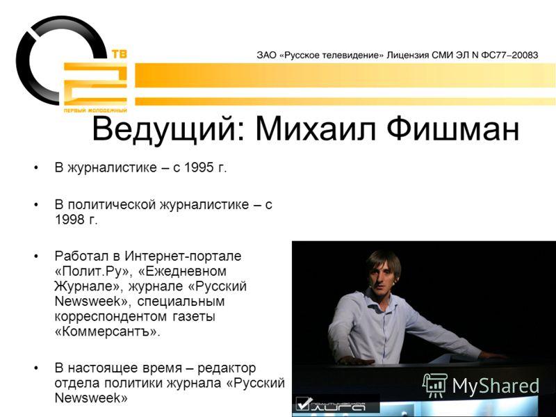 Ведущий: Михаил Фишман В журналистике – с 1995 г. В политической журналистике – с 1998 г. Работал в Интернет-портале «Полит.Ру», «Ежедневном Журнале», журнале «Русский Newsweek», специальным корреспондентом газеты «Коммерсантъ». В настоящее время – р