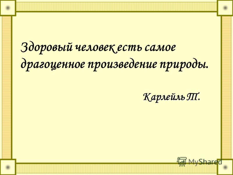 Здоровый человек есть самое драгоценное произведение природы. Карлейль Т. Карлейль Т.