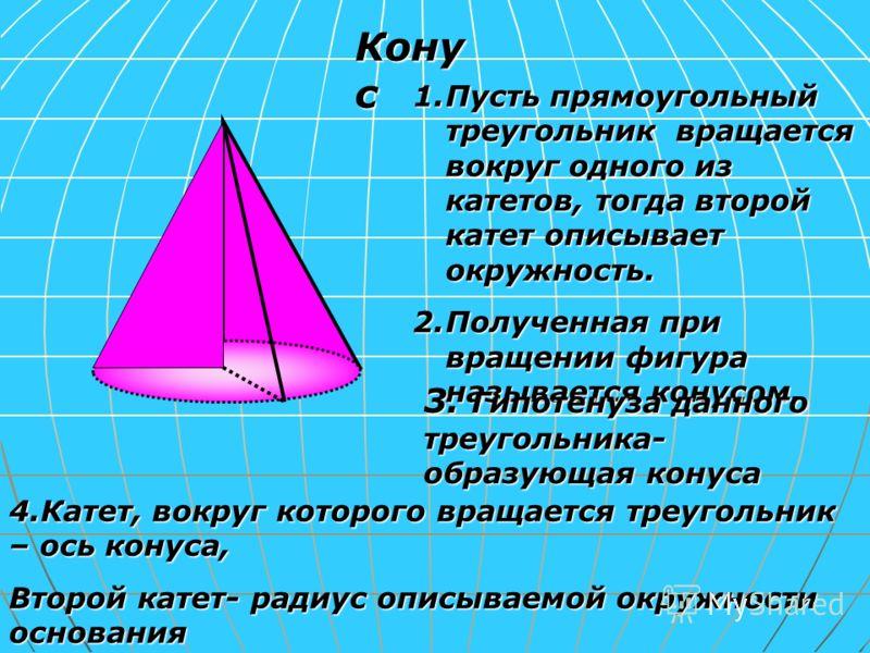 Кону с 1.Пусть прямоугольный треугольник вращается вокруг одного из катетов, тогда второй катет описывает окружность. 2.Полученная при вращении фигура называется конусом. 3. Гипотенуза данного треугольника- образующая конуса 4.Катет, вокруг которого