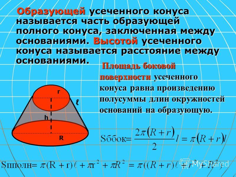Образующей усеченного конуса называется часть образующей полного конуса, заключенная между основаниями. Высотой усеченного конуса называется расстояние между основаниями. h R r Площадь боковой поверхности усеченного конуса равна произведению полусумм