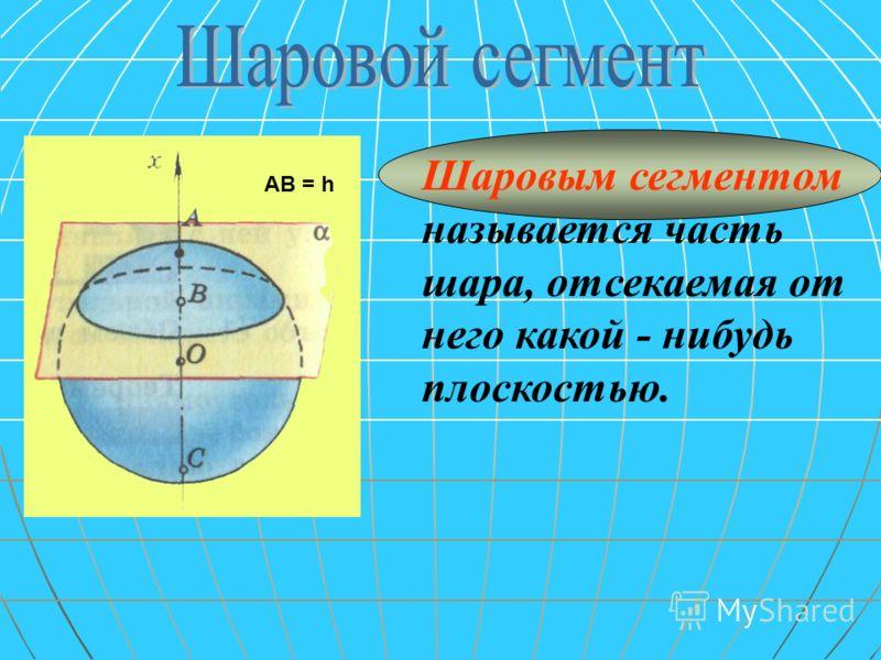 АВ = h Шаровым сегментом называется часть шара, отсекаемая от него какой - нибудь плоскостью.