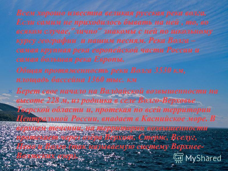 Всем хорошо известна великая русская река волга. Если самим не приходилось бывать на ней, то, во всяком случае, лично знакомы с ней по школьному курсу географии и нашим песням. Река Волга – самая крупная река европейской части России и самая большая