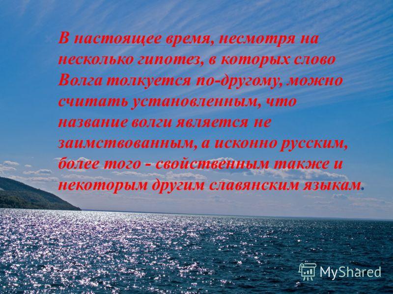 В настоящее время, несмотря на несколько гипотез, в которых слово Волга толкуется по - другому, можно считать установленным, что название волги является не заимствованным, а исконно русским, более того - свойственным также и некоторым другим славянск