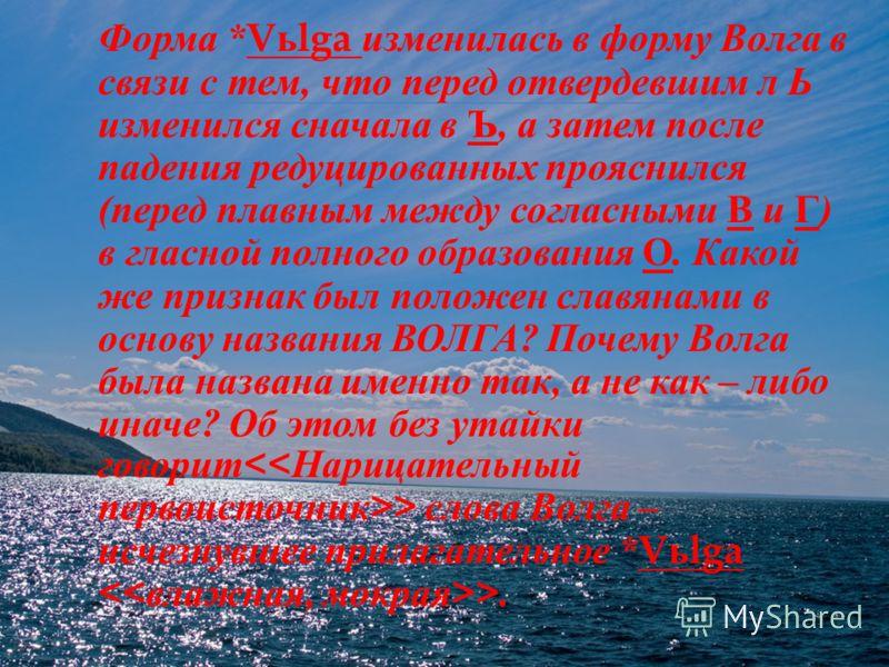 Форма * V ь lga изменилась в форму Волга в связи с тем, что перед отвердевшим л Ь изменился сначала в Ъ, а затем после падения редуцированных прояснился ( перед плавным между согласными В и Г ) в гласной полного образования О. Какой же признак был по