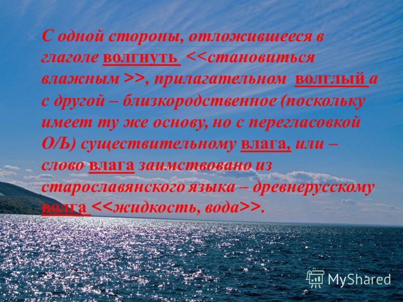 С одной стороны, отложившееся в глаголе волгнуть >, прилагательном волглый а с другой – близкородственное ( поскольку имеет ту же основу, но с перегласовкой О / Ь ) существительному влага, или – слово влага заимствовано из старославянского языка – др