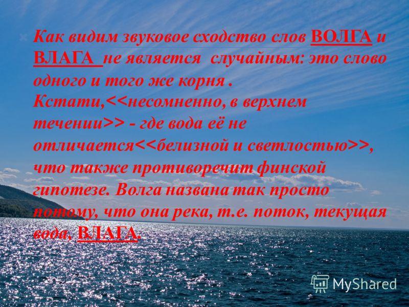 Как видим звуковое сходство слов ВОЛГА и ВЛАГА не является случайным : это слово одного и того же корня. Кстати, > - где вода её не отличается >, что также противоречит финской гипотезе. Волга названа так просто потому, что она река, т. е. поток, тек