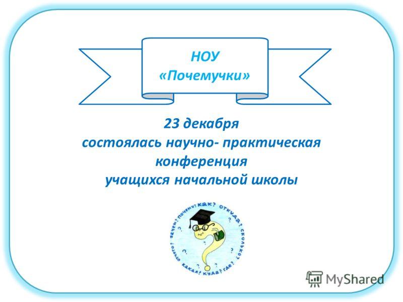 23 декабря состоялась научно- практическая конференция учащихся начальной школы НОУ «Почемучки»
