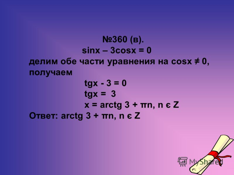 360 (в). sinx – 3cosx = 0 делим обе части уравнения на cosx 0, получаем tgx - 3 = 0 tgx = 3 х = arctg 3 + πn, n є Z Ответ: arctg 3 + πn, n є Z