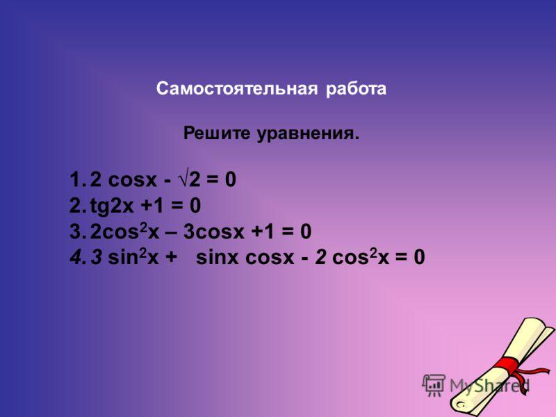 Самостоятельная работа Решите уравнения. 1.2 cosx - 2 = 0 2.tg2x +1 = 0 3.2cos 2 x – 3cosx +1 = 0 4.3 sin 2 x + sinx cosx - 2 cos 2 x = 0