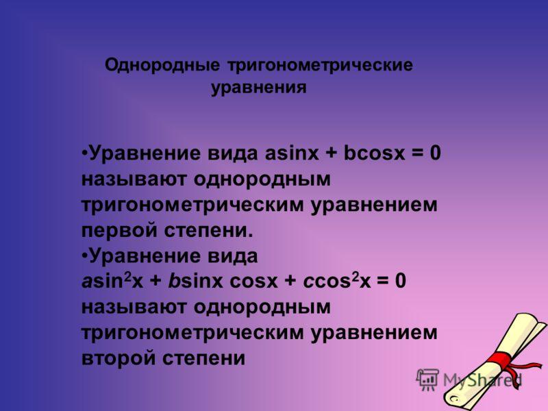Однородные тригонометрические уравнения Уравнение вида asinx + bcosx = 0 называют однородным тригонометрическим уравнением первой степени. Уравнение вида asin 2 x + bsinx cosx + ccos 2 x = 0 называют однородным тригонометрическим уравнением второй ст