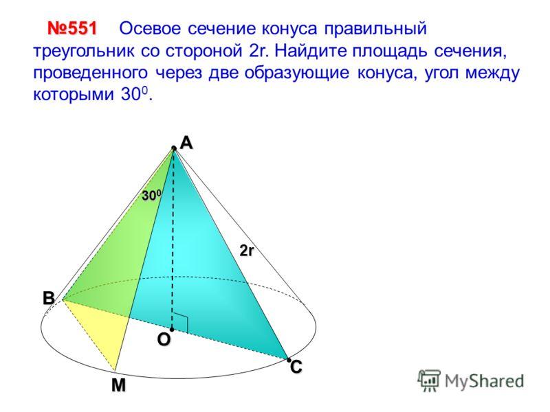 С 2r Осевое сечение конуса правильный треугольник со стороной 2r. Найдите площадь сечения, проведенного через две образующие конуса, угол между которыми 30 0.551 А О 30 0 B M