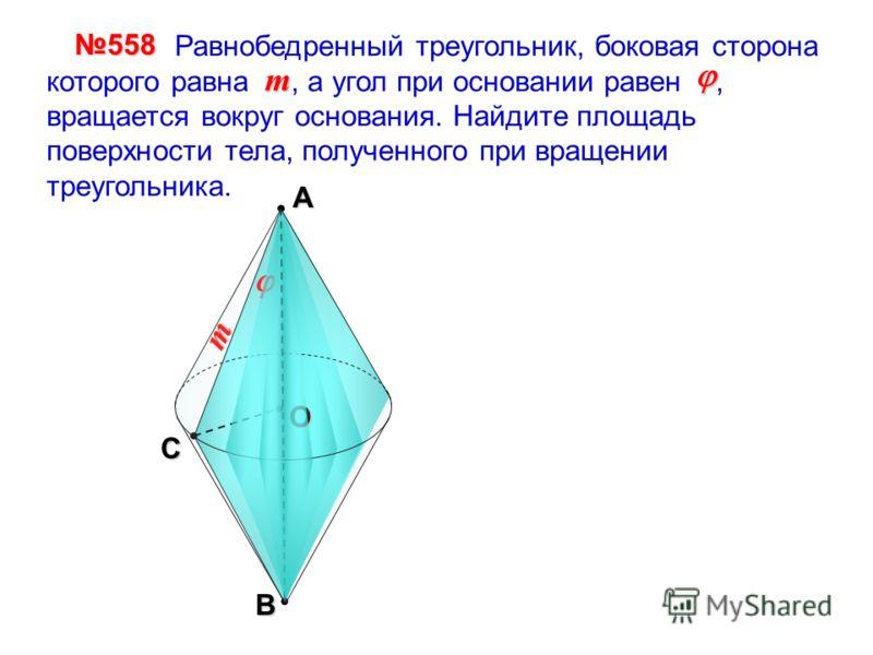 А B Сm О Равнобедренный треугольник, боковая сторона которого равна, а угол при основании равен, вращается вокруг основания. Найдите площадь поверхности тела, полученного при вращении треугольника. 558558558558 m