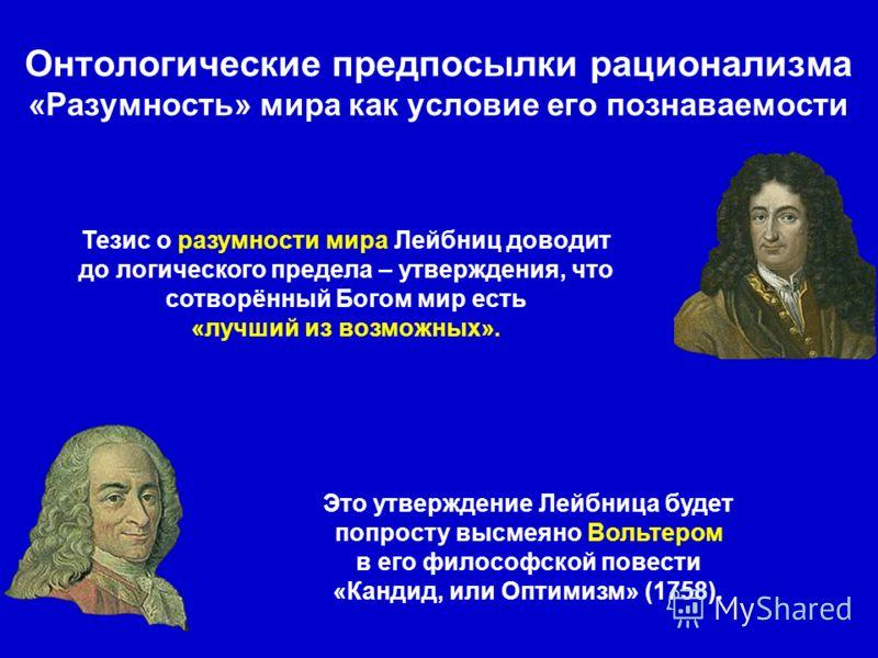 Тезис о разумности мира Лейбниц доводит до логического предела – утверждения, что сотворённый Богом мир есть «лучший из возможных». Это утверждение Лейбница будет попросту высмеяно Вольтером в его философской повести «Кандид, или Оптимизм» (1758).