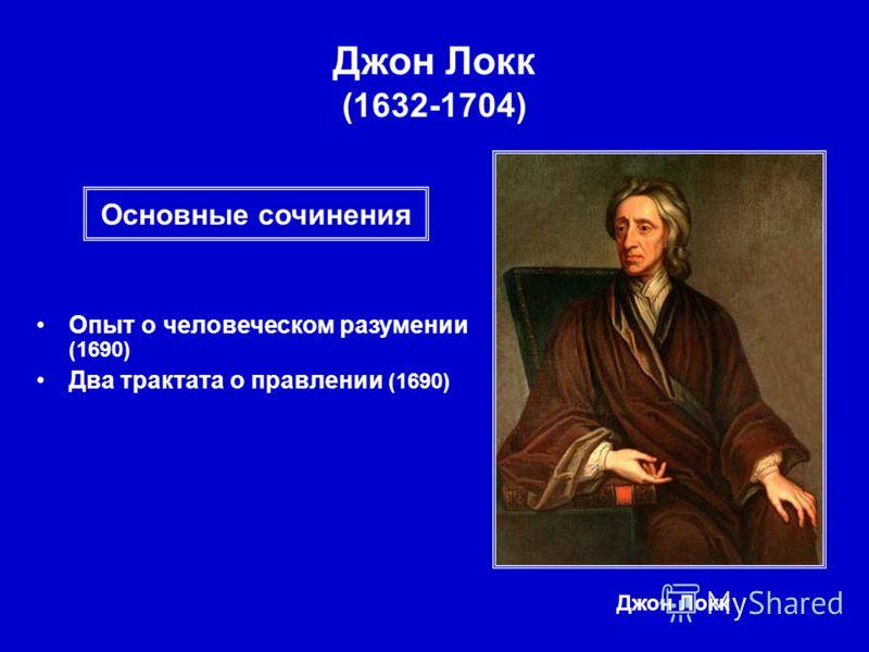 Джон Локк (1632-1704) Джон Локк Опыт о человеческом разумении (1690) Два трактата о правлении (1690) Основные сочинения