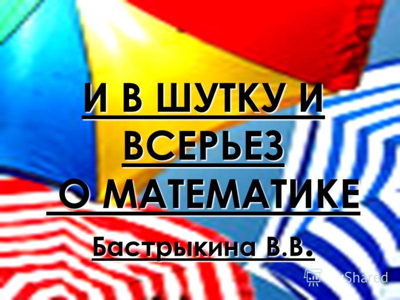И В ШУТКУ И ВСЕРЬЕЗ О МАТЕМАТИКЕ Бастрыкина В.В.