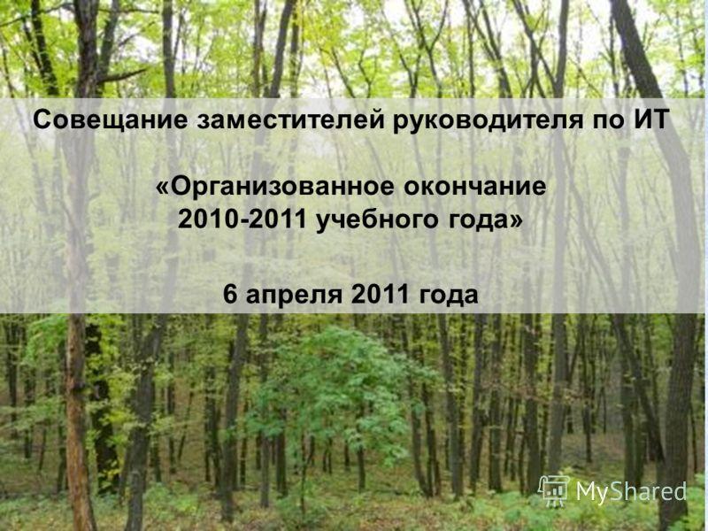 Совещание заместителей руководителя по ИТ «Организованное окончание 2010-2011 учебного года» 6 апреля 2011 года