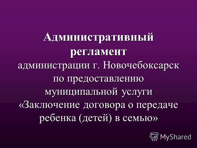 Административный регламент администрации г. Новочебоксарск по предоставлению муниципальной услуги «Заключение договора о передаче ребенка (детей) в семью»