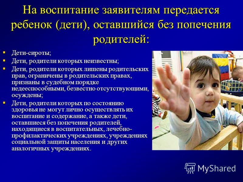 На воспитание заявителям передается ребенок (дети), оставшийся без попечения родителей: Дети-сироты; Дети-сироты; Дети, родители которых неизвестны; Дети, родители которых неизвестны; Дети, родители которых лишены родительских прав, ограничены в роди