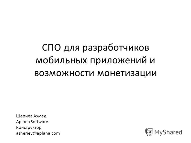 СПО для разработчиков мобильных приложений и возможности монетизации Шериев Ахмед Aplana Software Конструктор asheriev@aplana.com