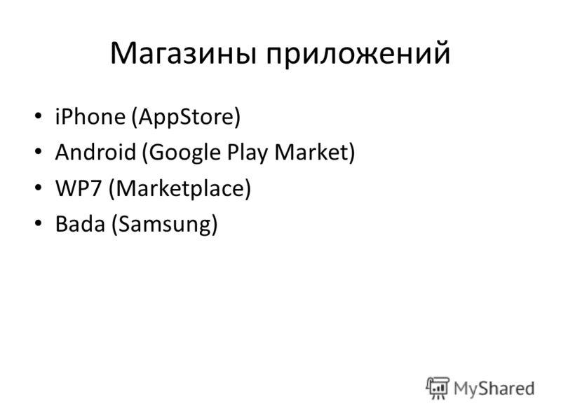 Магазины приложений iPhone (AppStore) Android (Google Play Market) WP7 (Marketplace) Bada (Samsung)