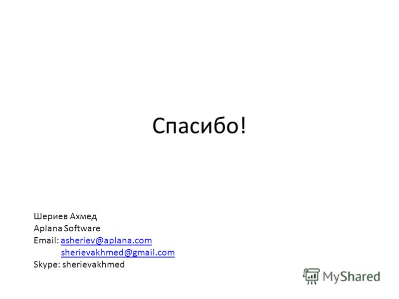 Спасибо! Шериев Ахмед Aplana Software Email: asheriev@aplana.comasheriev@aplana.com sherievakhmed@gmail.com Skype: sherievakhmed