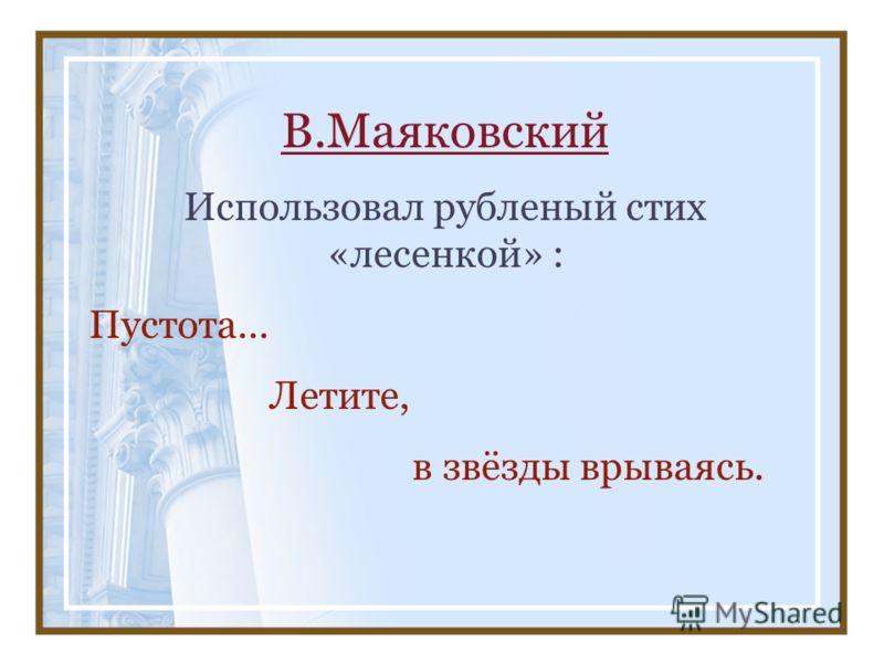 В.Маяковский Использовал рубленый стих «лесенкой» : Пустота… Летите, в звёзды врываясь.