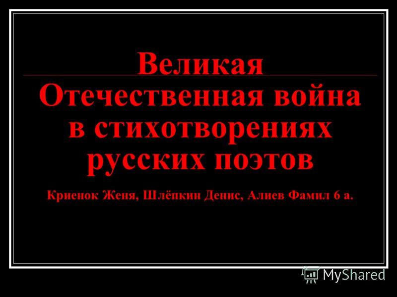 Великая Отечественная война в стихотворениях русских поэтов Криенок Женя, Шлёпкин Денис, Алиев Фамил 6 а.